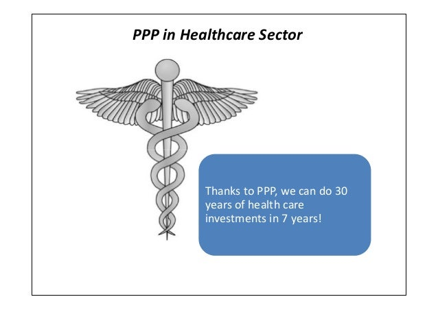 PPP in Healthcare SectorThanks to PPP, we can do 30years of health careinvestments in 7 years!