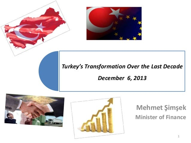Turkey's Transformation Over the Last Decade  December 6, 2013  Mehmet Şimşek Minister of Finance 1