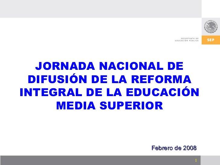 JORNADA NACIONAL DE DIFUSIÓN DE LA REFORMA INTEGRAL DE LA EDUCACIÓN MEDIA SUPERIOR Febrero de 2008
