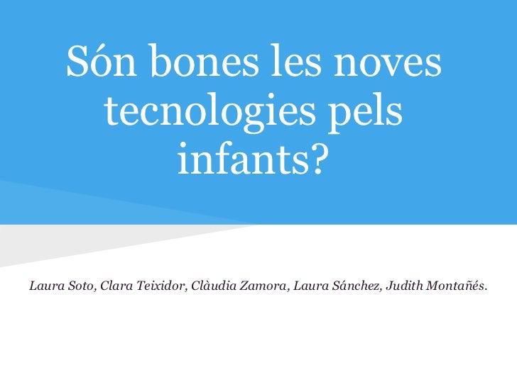 Són bones les noves       tecnologies pels           infants?Laura Soto, Clara Teixidor, Clàudia Zamora, Laura Sánchez, Ju...
