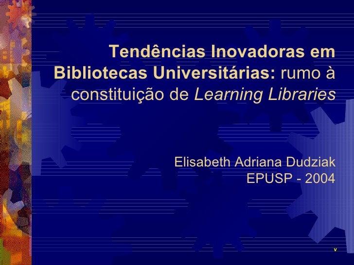 Tendências Inovadoras em Bibliotecas Universitárias:  rumo à constituição de  Learning Libraries Elisabeth Adriana Dudziak...