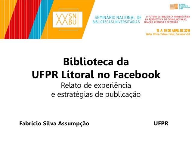 Biblioteca da UFPR Litoral no Facebook Relato de experiência e estratégias de publicação Fabrício Silva Assumpção UFPR