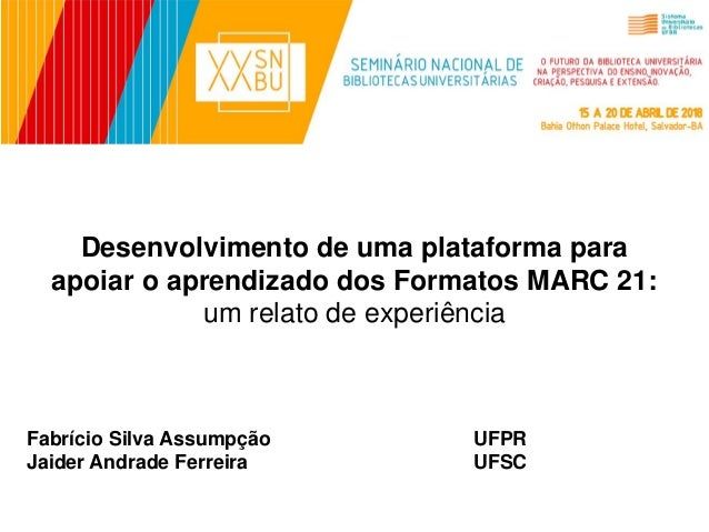 Desenvolvimento de uma plataforma para apoiar o aprendizado dos Formatos MARC 21: um relato de experiência Fabrício Silva ...