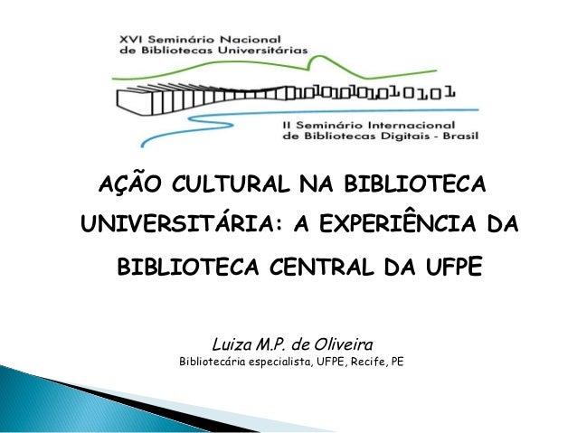 AÇÃO CULTURAL NA BIBLIOTECA UNIVERSITÁRIA: A EXPERIÊNCIA DA BIBLIOTECA CENTRAL DA UFPE Luiza M.P. de Oliveira Bibliotecári...