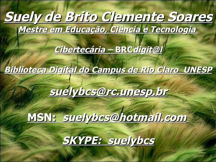 Suely de Brito Clemente Soares Mestre em Educação, Ciência e Tecnologia  Cibertecária –  BRC [email_address] Biblioteca Di...