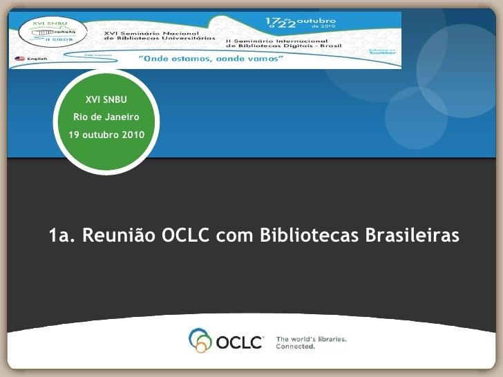 XVI SNBU<br />Rio de Janeiro<br />19 outubro 2010<br />1a. Reunião OCLC com BibliotecasBrasileiras<br />