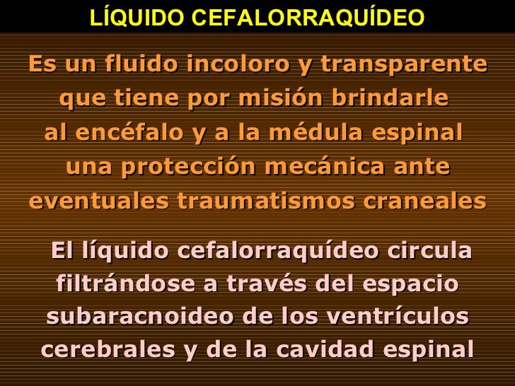 LÍQUIDO CEFALORRAQUÍDEO Es un fluido incoloro y transparente que tiene por misión brindarle  al encéfalo y a la médula esp...