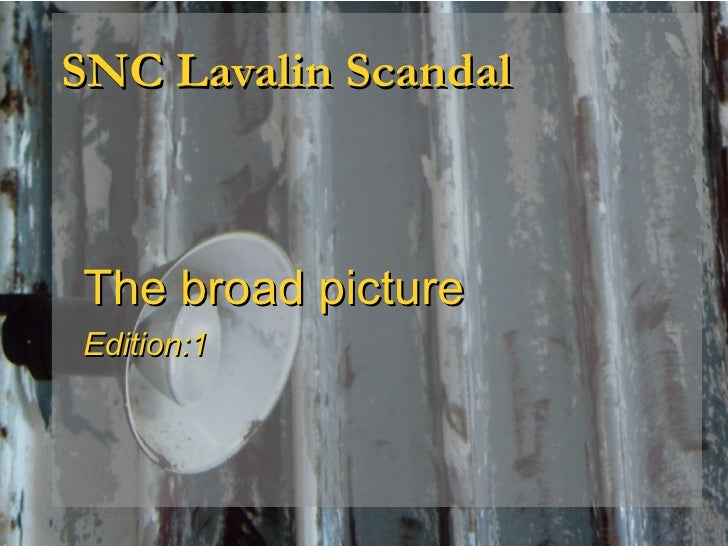 SNC Lavalin Scandal <ul><ul><li>The broad picture </li></ul></ul><ul><ul><li>Edition:1 </li></ul></ul>