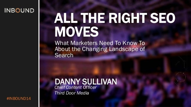 #INBOUND14  ALL THE RIGHT SEO MOVES  DANNY SULLIVAN  Chief Content Officer  Third Door Media  What Marketers Need To Know ...