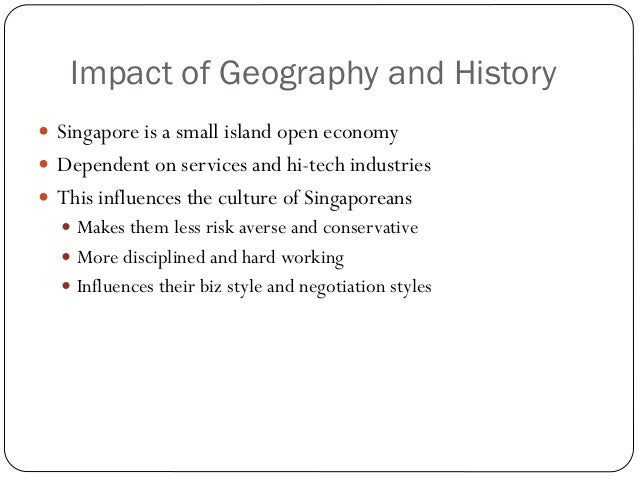 Impact of Geography and History Singapore is a small island open economy Dependent on services and hi-tech industries T...