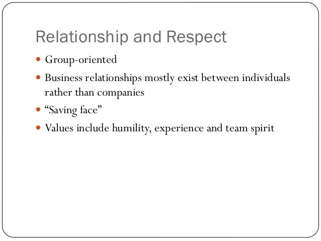 Relationship and Respect Group-oriented Business relationships mostly exist between individuals  rather than companies ...