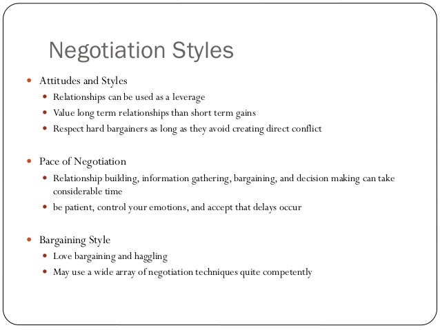 Negotiation Styles Attitudes and Styles    Relationships can be used as a leverage    Value long term relationships tha...