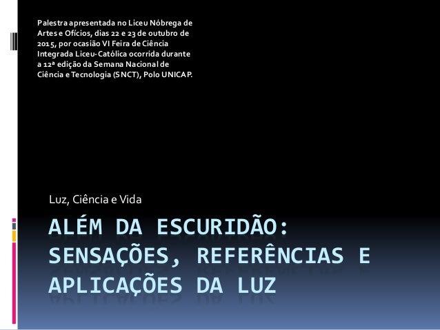 ALÉM DA ESCURIDÃO: SENSAÇÕES, REFERÊNCIAS E APLICAÇÕES DA LUZ Luz, Ciência eVida Palestra apresentada no Liceu Nóbrega de ...