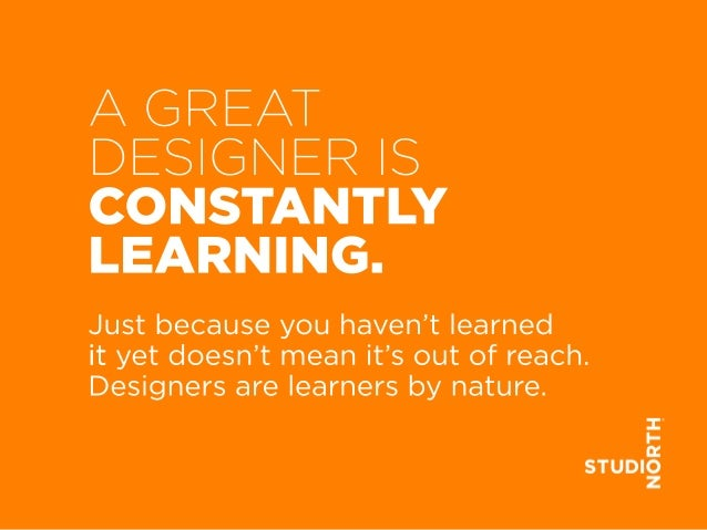 AGREAT DESIGNERIS CONSTANTLY LEARNING. Justbecauseyouhaven'tlearned itityetdoesn'tmeanit'soutofreach. Designersarelearners...