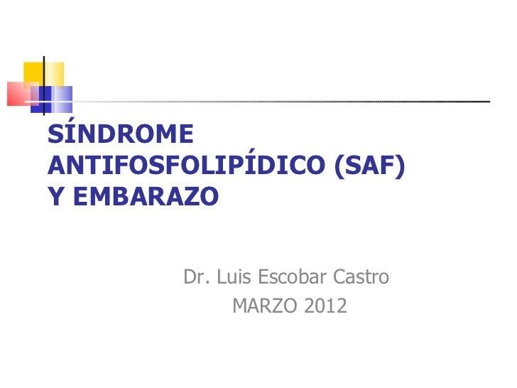 SÍNDROMEANTIFOSFOLIPÍDICO (SAF)Y EMBARAZO        Dr. Luis Escobar Castro             MARZO 2012