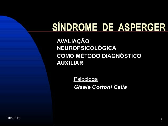 SÍNDROME DE ASPERGER AVALIAÇÃO NEUROPSICOLÓGICA COMO MÉTODO DIAGNÓSTICO AUXILIAR Psicóloga Gisele Cortoni Calia  15/02/14 ...