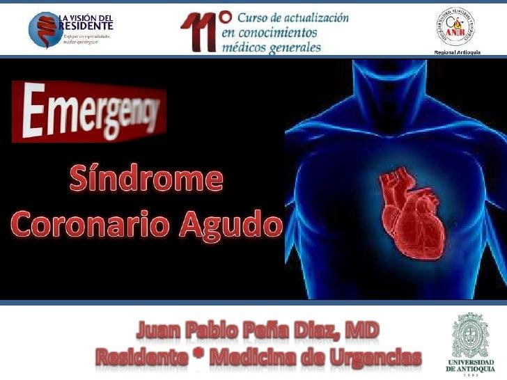 Síndrome Coronario Agudo<br />Juan Pablo Peña Diaz, MDResidente * Medicina de Urgencias<br />