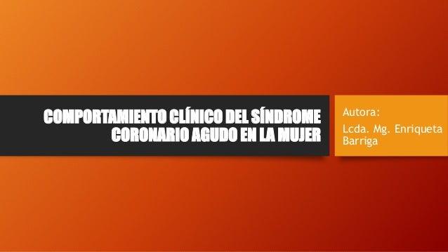 COMPORTAMIENTO CLÍNICO DEL SÍNDROME CORONARIO AGUDO EN LA MUJER Autora: Lcda. Mg. Enriqueta Barriga