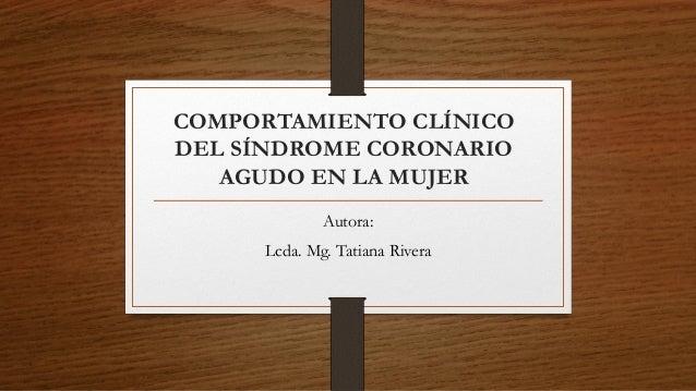 COMPORTAMIENTO CLÍNICO DEL SÍNDROME CORONARIO AGUDO EN LA MUJER Autora: Lcda. Mg. Tatiana Rivera