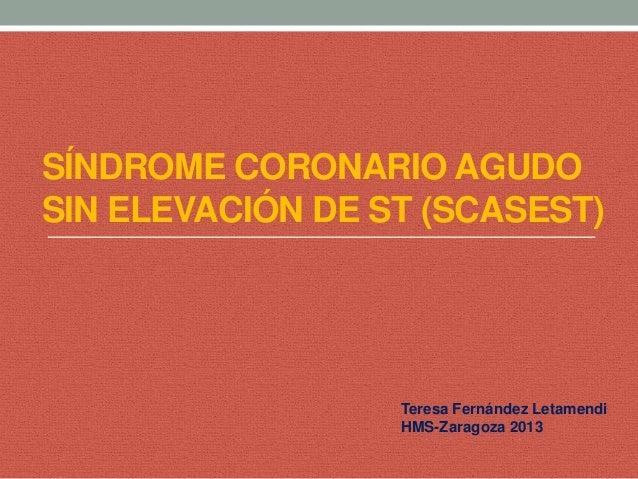 SÍNDROME CORONARIO AGUDO SIN ELEVACIÓN DE ST (SCASEST)  Teresa Fernández Letamendi HMS-Zaragoza 2013