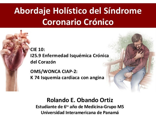OMS/WONCA CIAP-2: K 74 Isquemia cardiaca con angina Rolando E. Obando Ortiz Estudiante de 6to año de Medicina-Grupo M5 Uni...