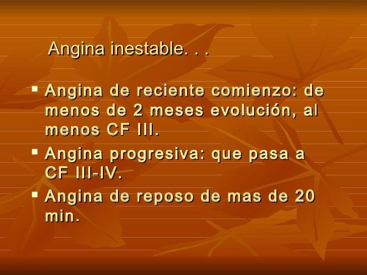 Angina inestable. . . <ul><li>Angina de reciente comienzo: de menos de 2 meses evolución, al menos CF III. </li></ul><ul><...