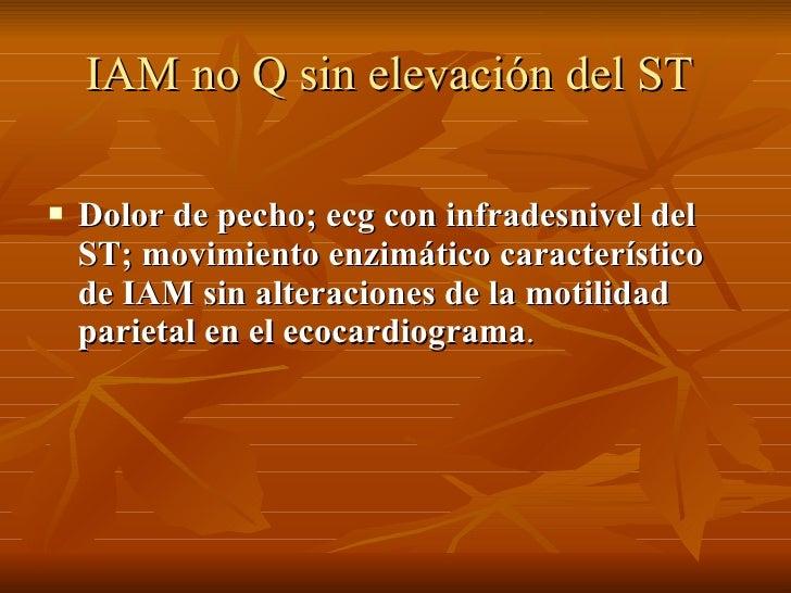 IAM no Q sin elevación del ST   <ul><li>Dolor de pecho; ecg con infradesnivel del ST; movimiento enzimático característico...
