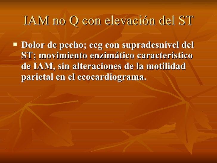 IAM no Q con elevación del ST <ul><li>Dolor de pecho; ecg con supradesnivel del ST; movimiento enzimático característico d...