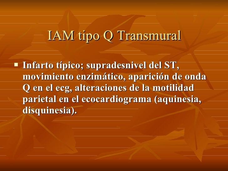 IAM tipo Q Transmural <ul><li>Infarto típico; supradesnivel del ST, movimiento enzimático, aparición de onda Q en el ecg, ...
