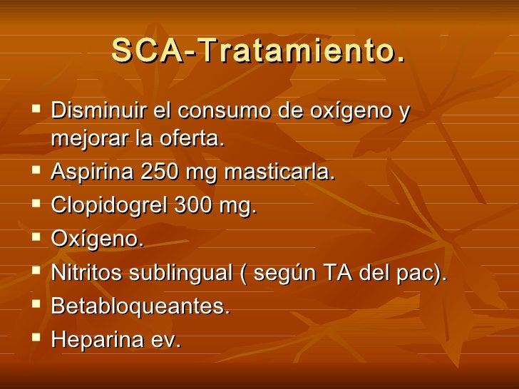 SCA-Tratamiento. <ul><li>Disminuir el consumo de oxígeno y mejorar la oferta. </li></ul><ul><li>Aspirina 250 mg masticarla...