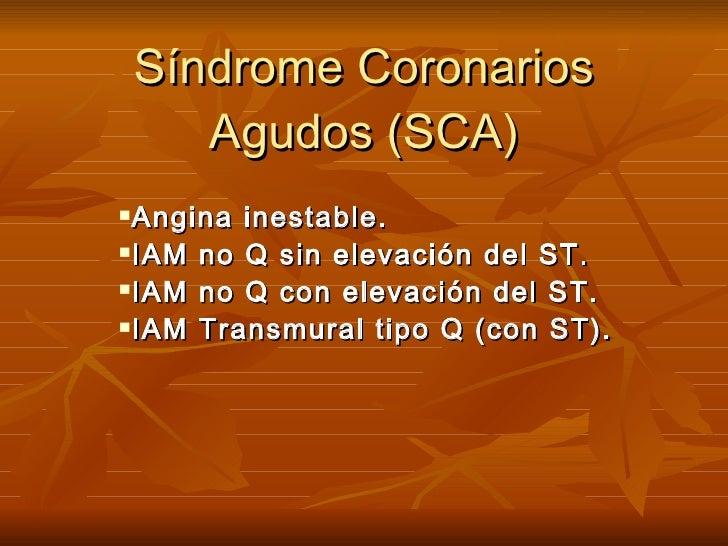 Síndrome Coronarios Agudos (SCA) <ul><li>Angina inestable. </li></ul><ul><li>IAM no Q sin elevación del ST. </li></ul><ul>...