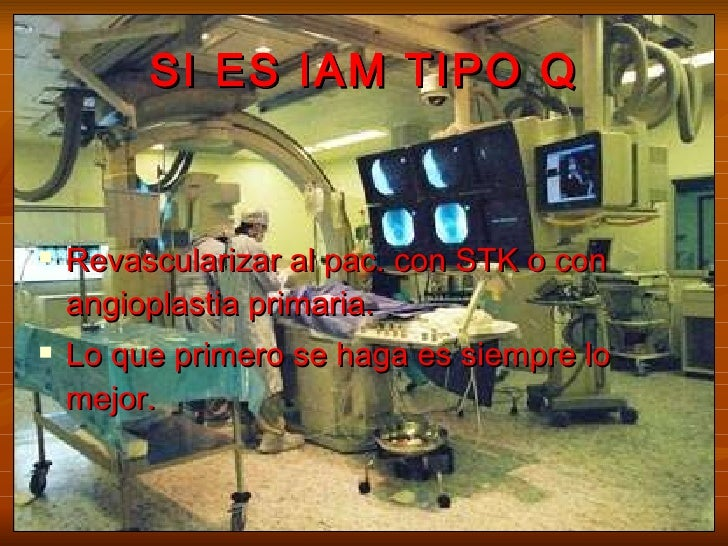 SI ES IAM TIPO Q <ul><li>Revascularizar al pac. con STK o con angioplastia primaria.  </li></ul><ul><li>Lo que primero se ...