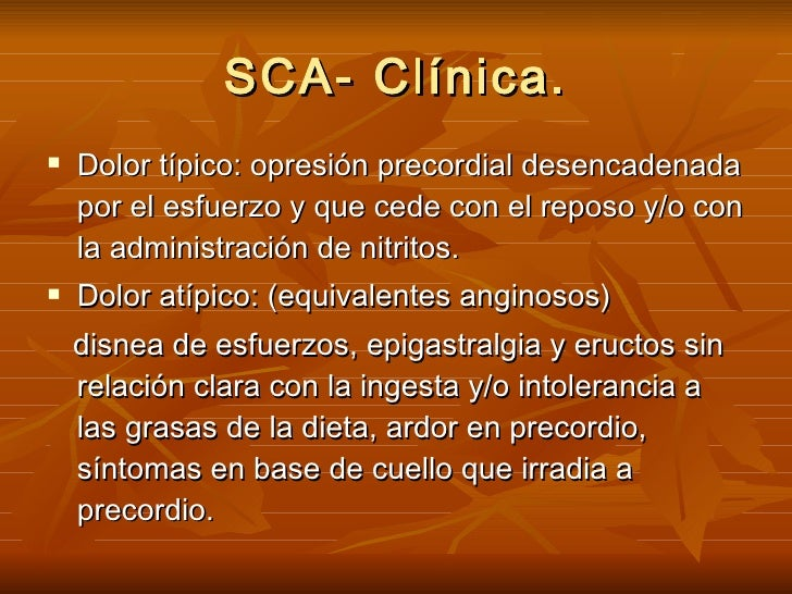 SCA- Clínica. <ul><li>Dolor típico: opresión precordial desencadenada por el esfuerzo y que cede con el reposo y/o con la ...