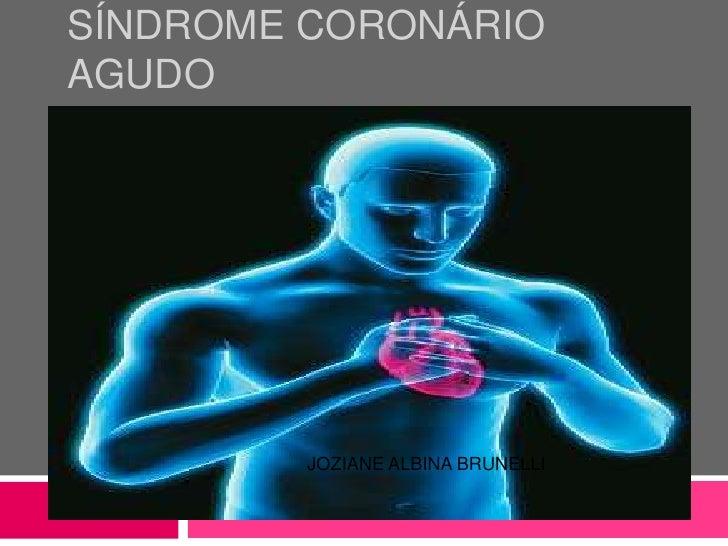 Síndrome coronário agudo<br />DOCENTE : ANGELA CHURA<br />JOZIANE ALBINA BRUNELLI<br />CATARINA SIMOES PEDROGA <br />CLARI...