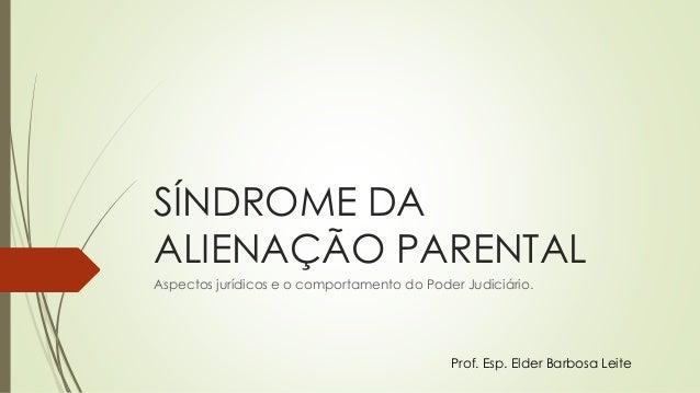 SÍNDROME DA ALIENAÇÃO PARENTAL Aspectos jurídicos e o comportamento do Poder Judiciário. Prof. Esp. Elder Barbosa Leite