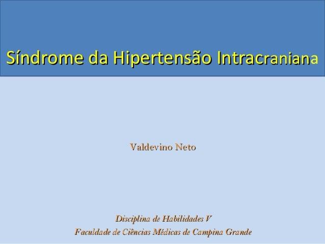 Síndrome da Hipertensão IntracSíndrome da Hipertensão Intracranianraniana Valdevino NetoValdevino Neto Disciplina de Habil...