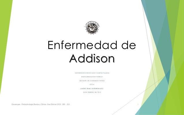 Enfermedad de Addison UNIVERSIDAD XOCHICALCO CAMPUS TIJUANA ENDOCRINOLOGIA TEORICA DOCENTE: DR. EVERARDO PATIÑO 6TO A J A ...