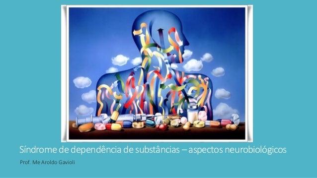 Síndromede dependênciade substâncias– aspectos neurobiológicos Prof. Me Aroldo Gavioli