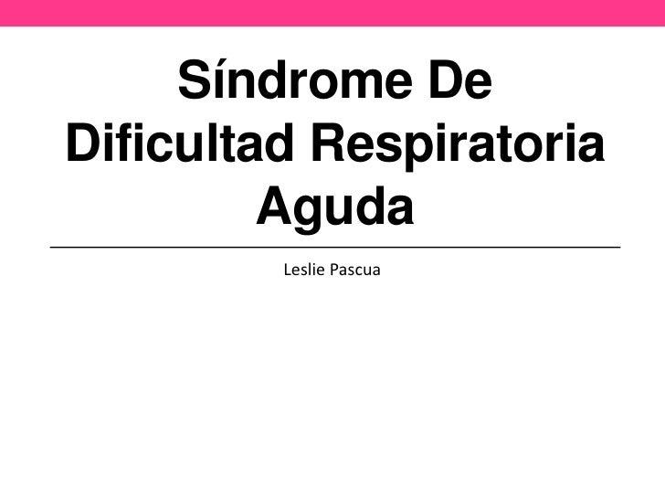 Síndrome DeDificultad Respiratoria         Aguda         Leslie Pascua
