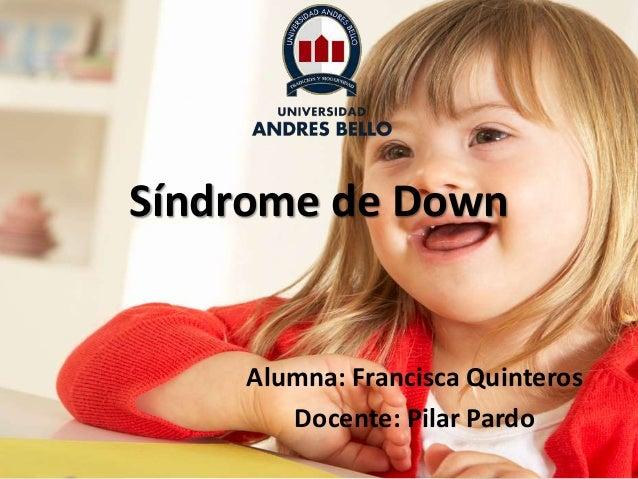 Síndrome de Down Alumna: Francisca Quinteros Docente: Pilar Pardo
