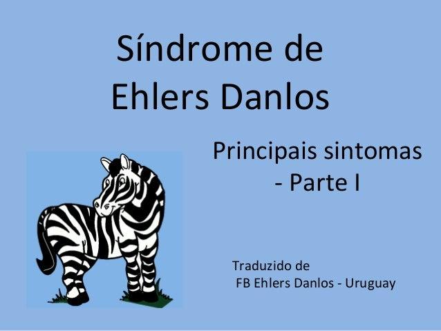 Síndrome de  Ehlers Danlos  Principais sintomas  - Parte I  Traduzido de  FB Ehlers Danlos - Uruguay