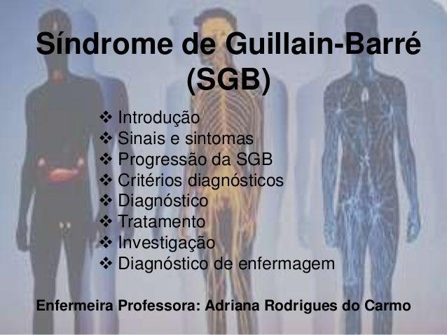 Síndrome de Guillain-Barré (SGB) Enfermeira Professora: Adriana Rodrigues do Carmo  Introdução  Sinais e sintomas  Prog...