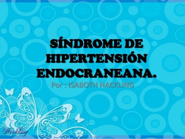 SÍNDROME DE HIPERTENSIÓNENDOCRANEANA. Por : ISABOTH HACKLING