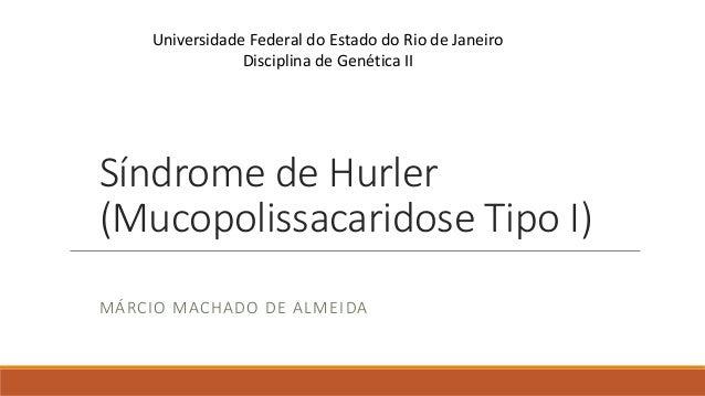 Síndrome de Hurler (Mucopolissacaridose Tipo I) MÁRCIO MACHADO DE ALMEIDA Universidade Federal do Estado do Rio de Janeiro...
