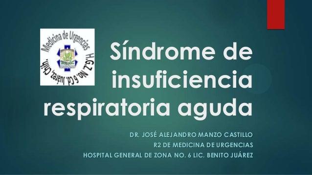 Síndrome de insuficiencia respiratoria aguda DR. JOSÉ ALEJANDRO MANZO CASTILLO R2 DE MEDICINA DE URGENCIAS HOSPITAL GENERA...
