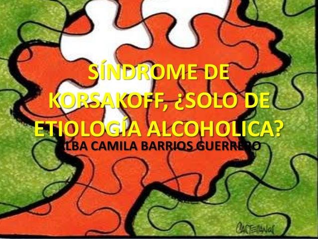 SÍNDROME DE KORSAKOFF, ¿SOLO DE ETIOLOGÍA ALCOHOLICA? ALBA CAMILA BARRIOS GUERRERO