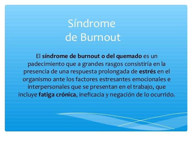 Síndrome de Burnout El síndrome de burnout o del quemado es un padecimiento que a grandes rasgos consistiría en la presenc...