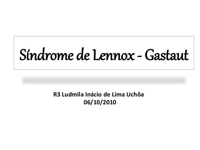 Síndrome de Lennox - Gastaut  R3 Ludmila Inácio de Lima Uchôa  06/10/2010
