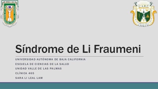 Síndrome de Li Fraumeni UNIVERSIDAD AUTÓNOMA DE BAJA CALIFORNIA ESCUELA DE CIENCIAS DE LA SALUD UNIDAD VALLE DE LAS PALMAS...
