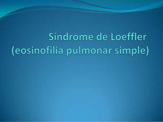 Introduccion En 1932, Loeffler describió este Síndrome caracterizado por síntomas respiratorios leves, la eosinofilia en ...
